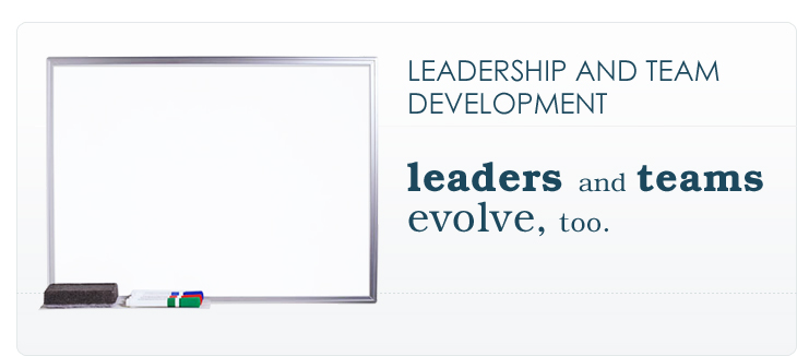 LEADERSHIP AND TEAM DEVELOPMENT: leaders and teams evolve, too.