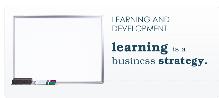 LEARNING AND DEVELOPMENT: learning is a business strategy.